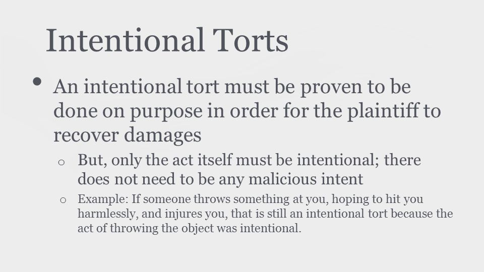 Intentional Torts An intentional tort must be proven to be done on purpose in order for the plaintiff to recover damages o But, only the act itself must be intentional; there does not need to be any malicious intent o Example: If someone throws something at you, hoping to hit you harmlessly, and injures you, that is still an intentional tort because the act of throwing the object was intentional.
