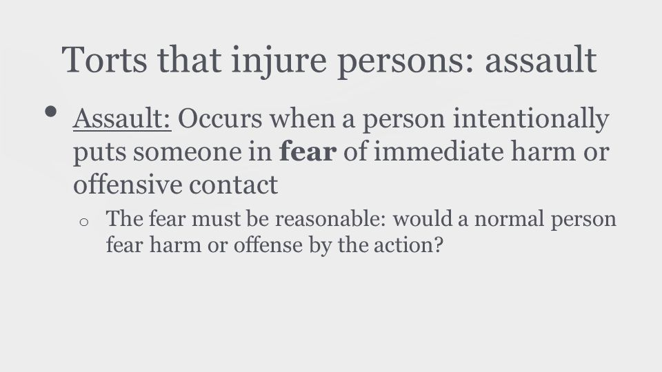 Torts that injure persons: assault Assault: Occurs when a person intentionally puts someone in fear of immediate harm or offensive contact o The fear must be reasonable: would a normal person fear harm or offense by the action