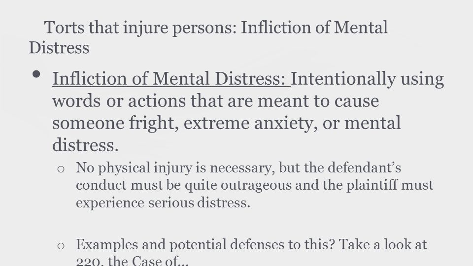 Torts that injure persons: Infliction of Mental Distress Infliction of Mental Distress: Intentionally using words or actions that are meant to cause someone fright, extreme anxiety, or mental distress.
