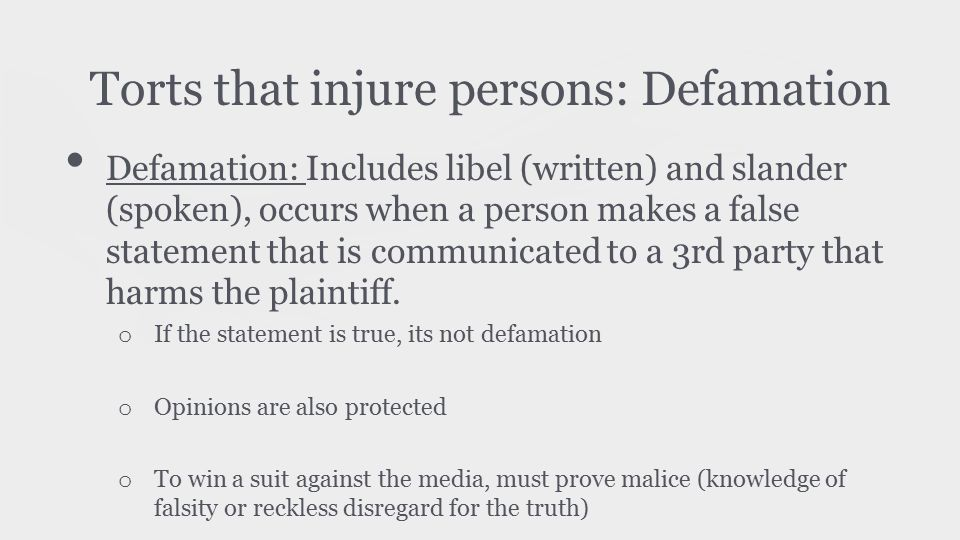 Torts that injure persons: Defamation Defamation: Includes libel (written) and slander (spoken), occurs when a person makes a false statement that is communicated to a 3rd party that harms the plaintiff.