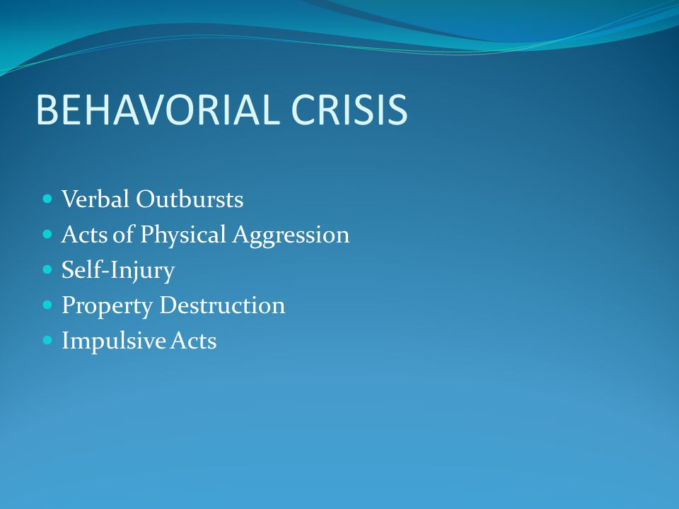 BEHAVORIAL CRISIS Verbal Outbursts Acts of Physical Aggression Self-Injury Property Destruction Impulsive Acts