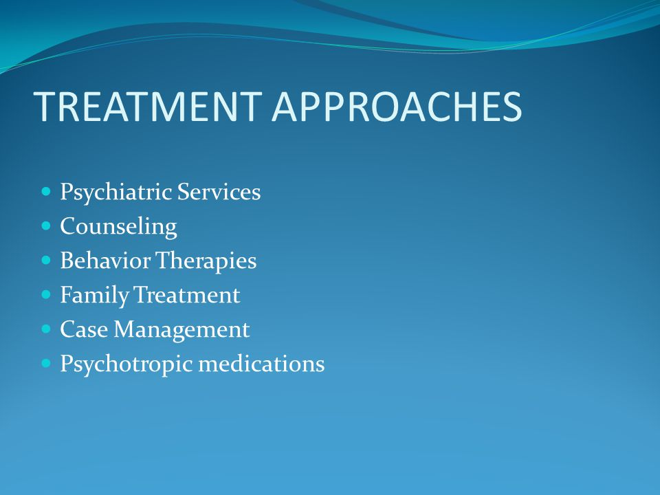 TREATMENT APPROACHES Psychiatric Services Counseling Behavior Therapies Family Treatment Case Management Psychotropic medications