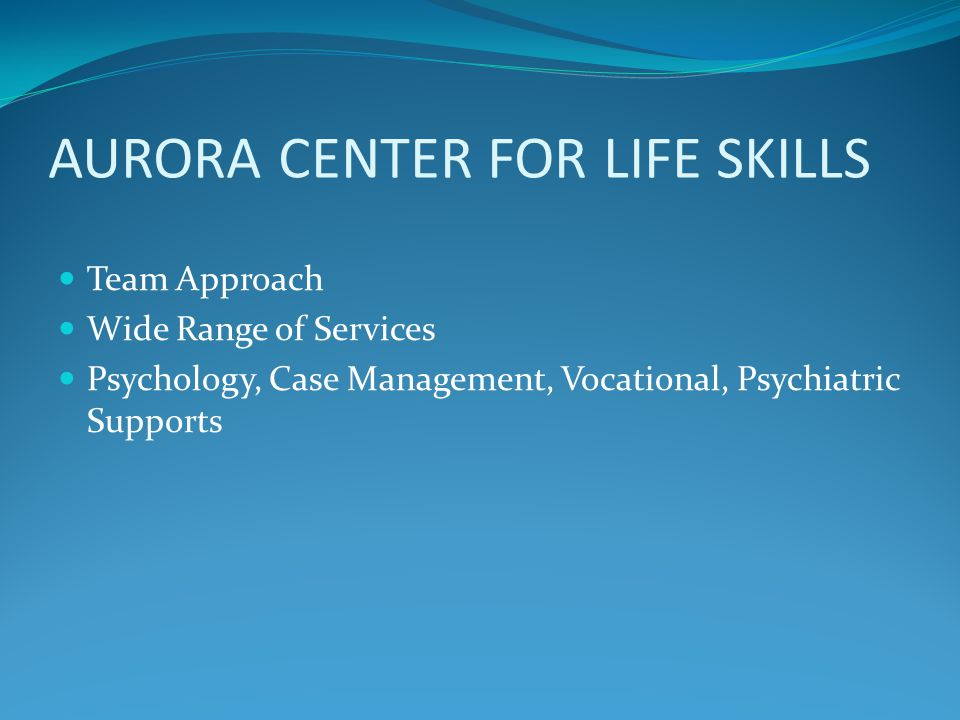 AURORA CENTER FOR LIFE SKILLS Team Approach Wide Range of Services Psychology, Case Management, Vocational, Psychiatric Supports