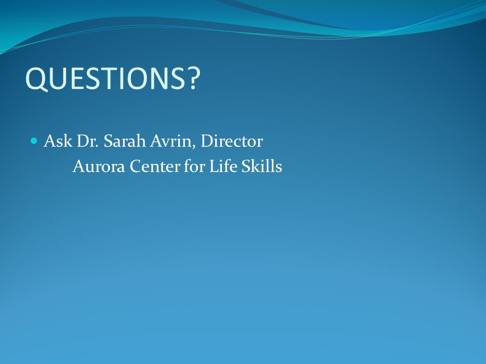 QUESTIONS Ask Dr. Sarah Avrin, Director Aurora Center for Life Skills