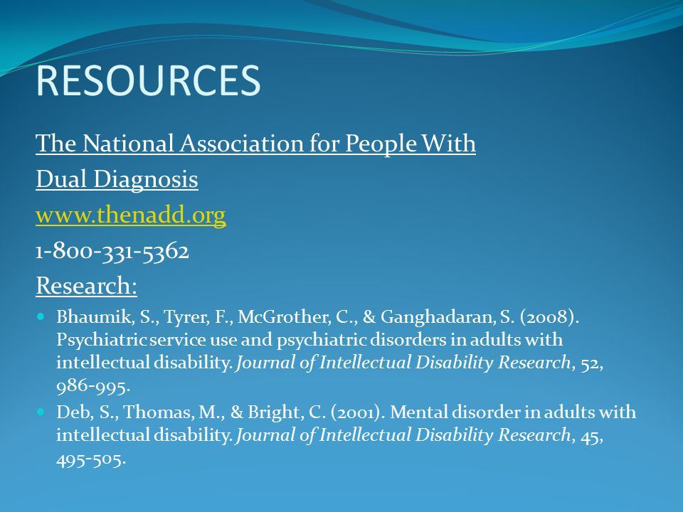 RESOURCES The National Association for People With Dual Diagnosis Research: Bhaumik, S., Tyrer, F., McGrother, C., & Ganghadaran, S.