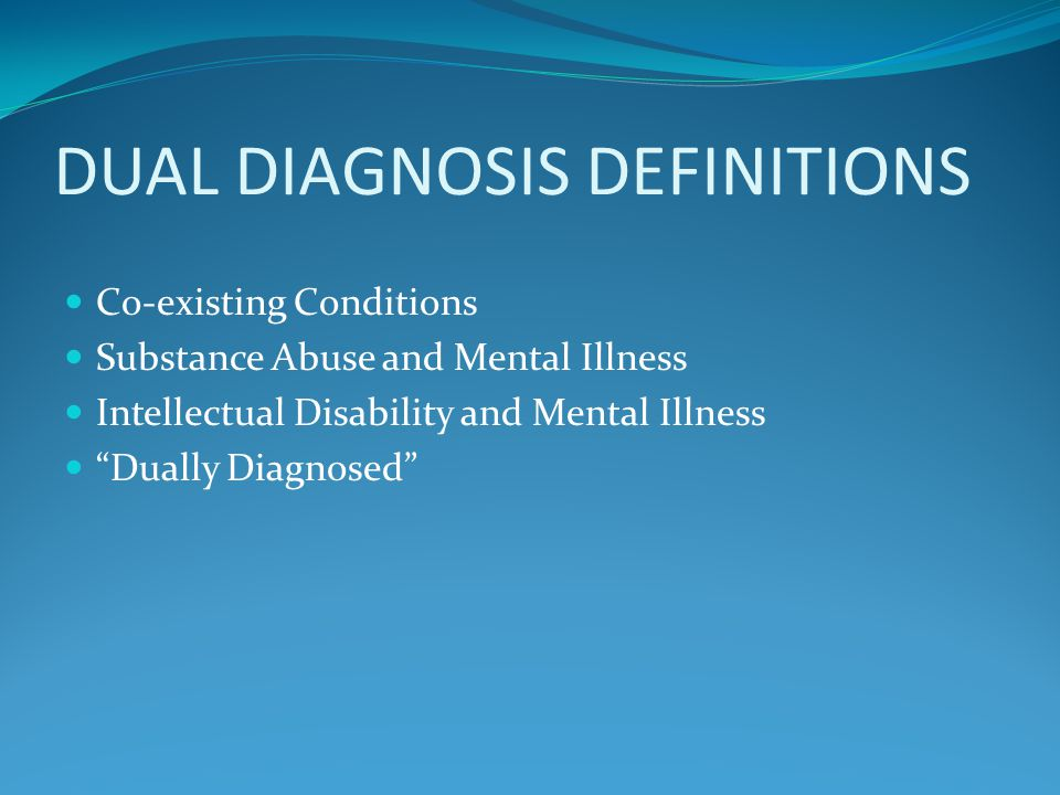 DUAL DIAGNOSIS DEFINITIONS Co-existing Conditions Substance Abuse and Mental Illness Intellectual Disability and Mental Illness Dually Diagnosed