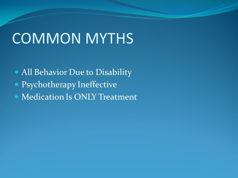 COMMON MYTHS All Behavior Due to Disability Psychotherapy Ineffective Medication Is ONLY Treatment