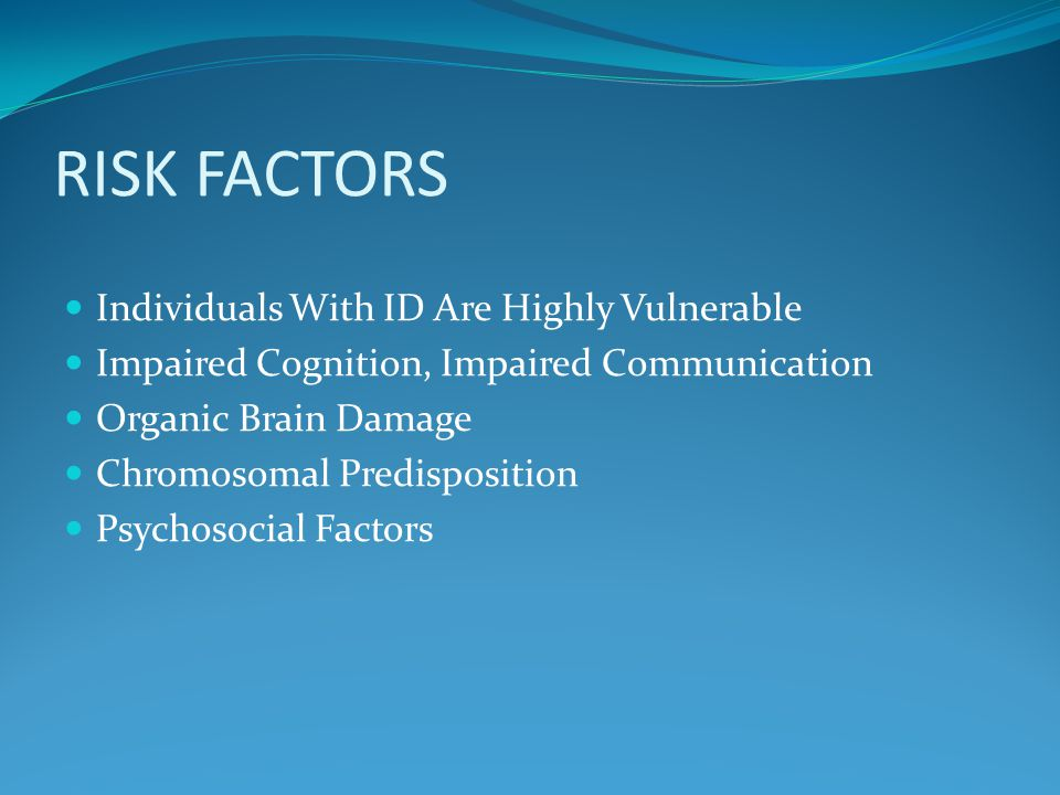 RISK FACTORS Individuals With ID Are Highly Vulnerable Impaired Cognition, Impaired Communication Organic Brain Damage Chromosomal Predisposition Psychosocial Factors