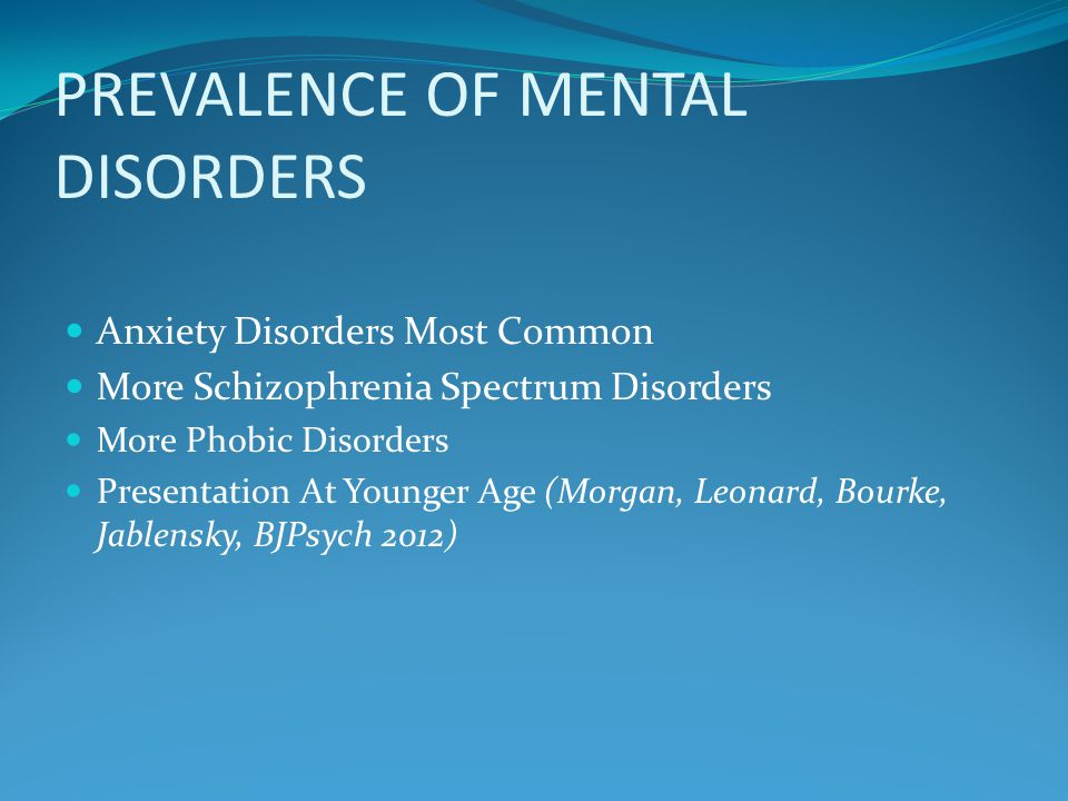 PREVALENCE OF MENTAL DISORDERS Anxiety Disorders Most Common More Schizophrenia Spectrum Disorders More Phobic Disorders Presentation At Younger Age (Morgan, Leonard, Bourke, Jablensky, BJPsych 2012)