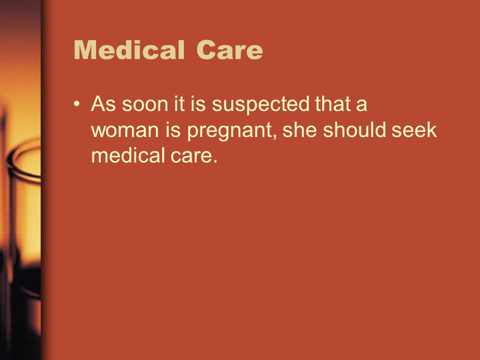 Medical Care As soon it is suspected that a woman is pregnant, she should seek medical care.