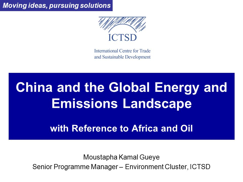 China and the Global Energy and Emissions Landscape with Reference to Africa and Oil Moustapha Kamal Gueye Senior Programme Manager – Environment Cluster, ICTSD Moving ideas, pursuing solutions