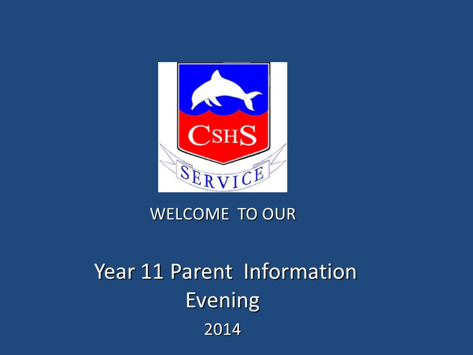 WELCOME TO OUR Year 11 Parent Information Evening Year 11 Parent Information Evening2014