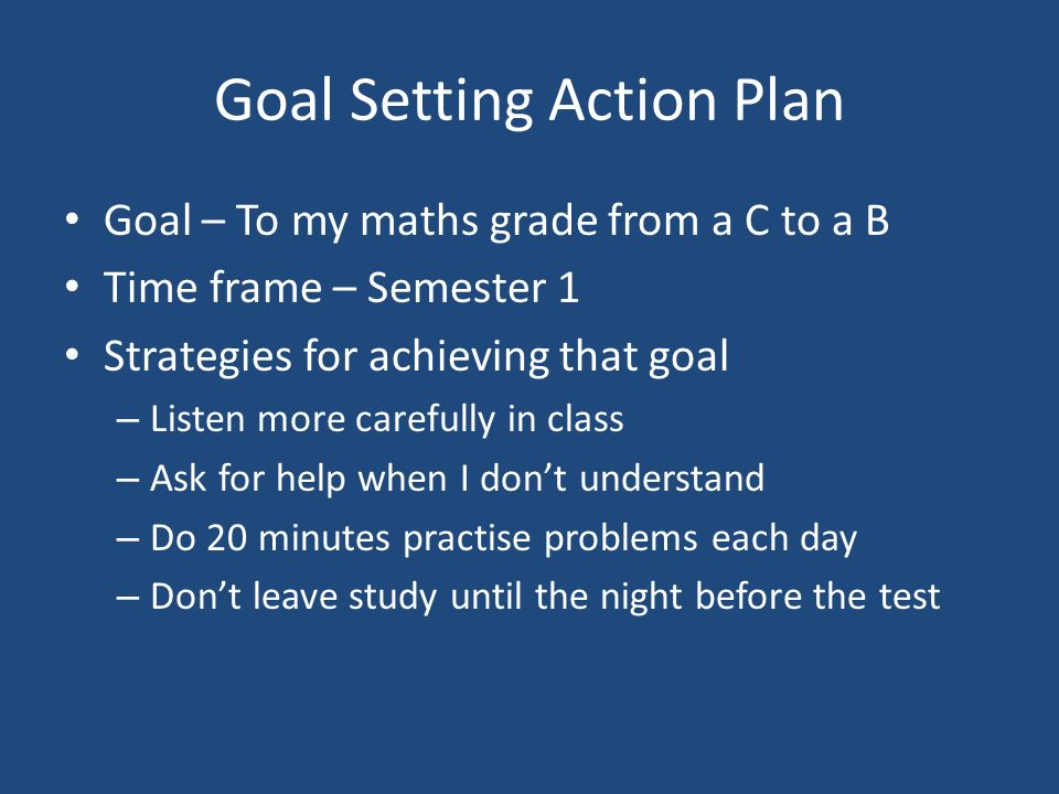 Goal Setting Action Plan Goal – To my maths grade from a C to a B Time frame – Semester 1 Strategies for achieving that goal – Listen more carefully in class – Ask for help when I don't understand – Do 20 minutes practise problems each day – Don't leave study until the night before the test