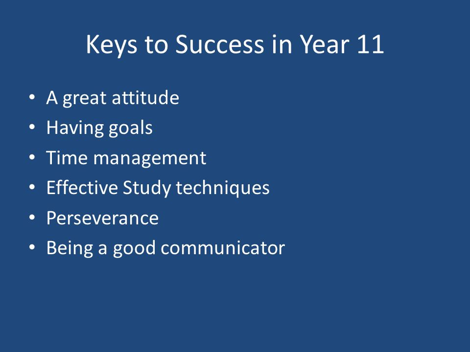 Keys to Success in Year 11 A great attitude Having goals Time management Effective Study techniques Perseverance Being a good communicator