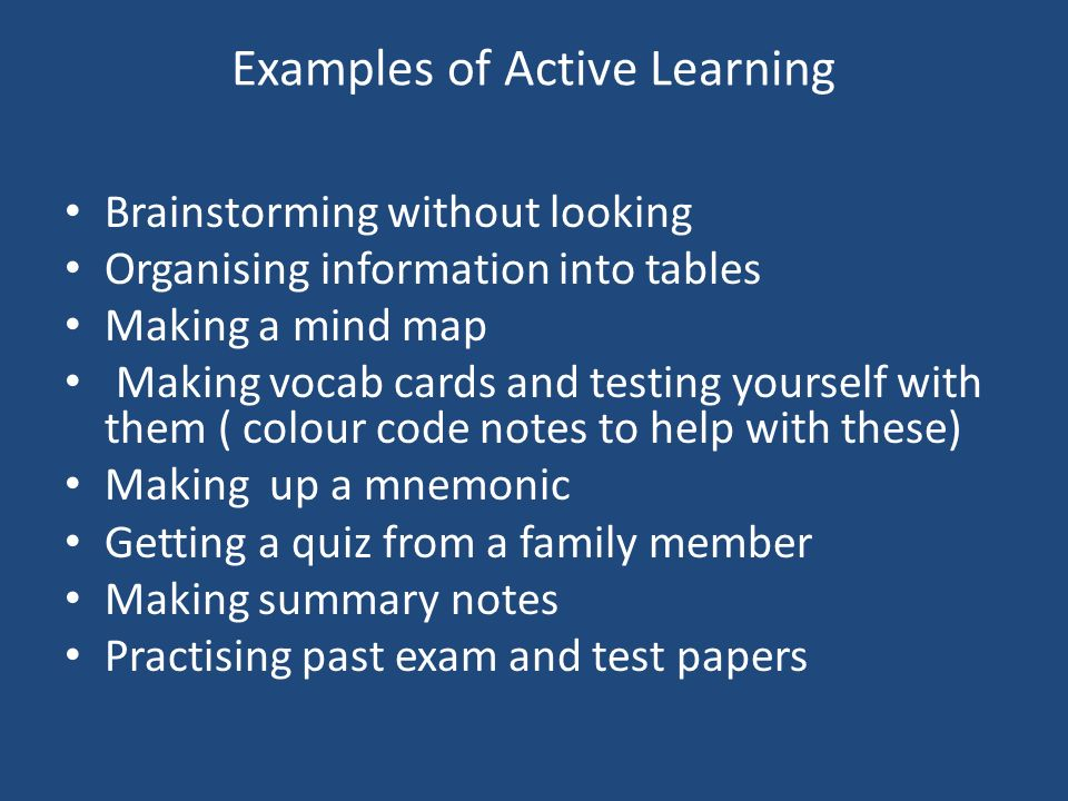 Examples of Active Learning Brainstorming without looking Organising information into tables Making a mind map Making vocab cards and testing yourself with them ( colour code notes to help with these) Making up a mnemonic Getting a quiz from a family member Making summary notes Practising past exam and test papers