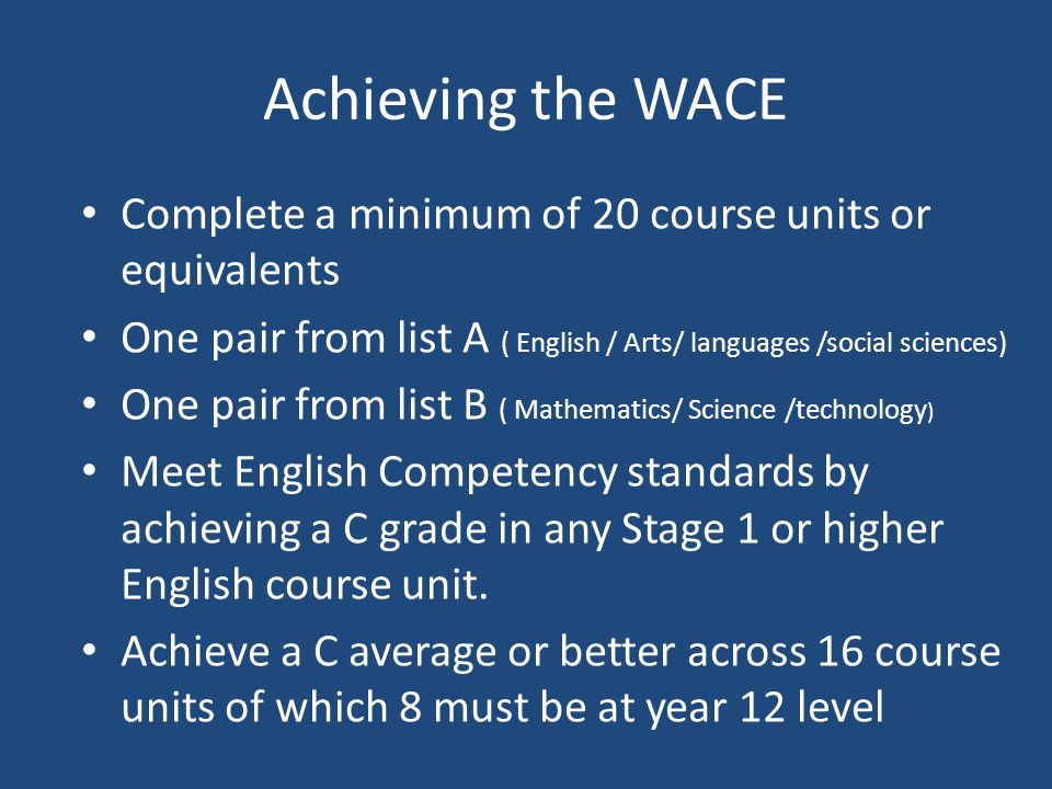 Achieving the WACE Complete a minimum of 20 course units or equivalents One pair from list A ( English / Arts/ languages /social sciences) One pair from list B ( Mathematics/ Science /technology ) Meet English Competency standards by achieving a C grade in any Stage 1 or higher English course unit.