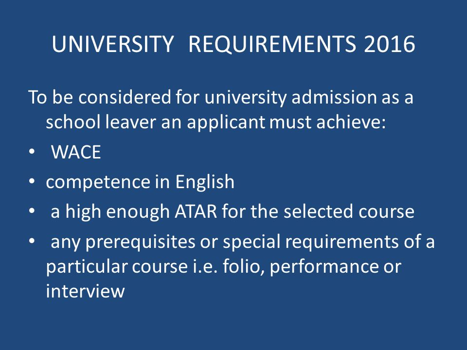 UNIVERSITY REQUIREMENTS 2016 To be considered for university admission as a school leaver an applicant must achieve: WACE competence in English a high enough ATAR for the selected course any prerequisites or special requirements of a particular course i.e.