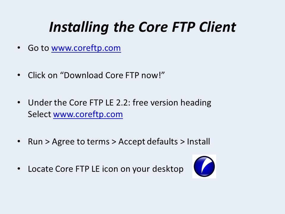 Installing the Core FTP Client Go to   Click on Download Core FTP now! Under the Core FTP LE 2.2: free version heading Select   Run > Agree to terms > Accept defaults > Install Locate Core FTP LE icon on your desktop