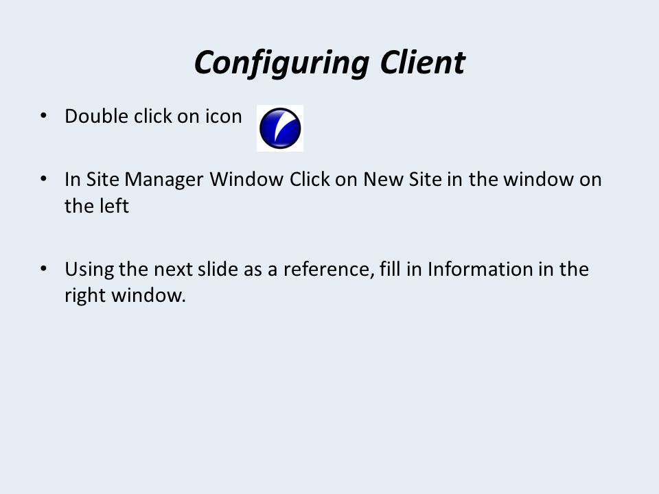 Configuring Client Double click on icon In Site Manager Window Click on New Site in the window on the left Using the next slide as a reference, fill in Information in the right window.
