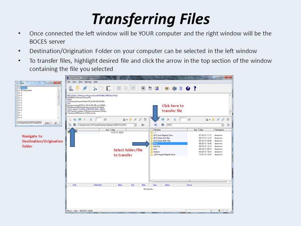 Transferring Files Once connected the left window will be YOUR computer and the right window will be the BOCES server Destination/Origination Folder on your computer can be selected in the left window To transfer files, highlight desired file and click the arrow in the top section of the window containing the file you selected Click here to transfer file Navigate to Destination/Origination folder Select folder/file to transfer