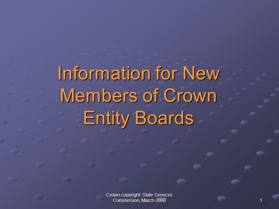 Crown copyright: State Services Commission, March Information for New Members of Crown Entity Boards Information for New Members of Crown Entity Boards