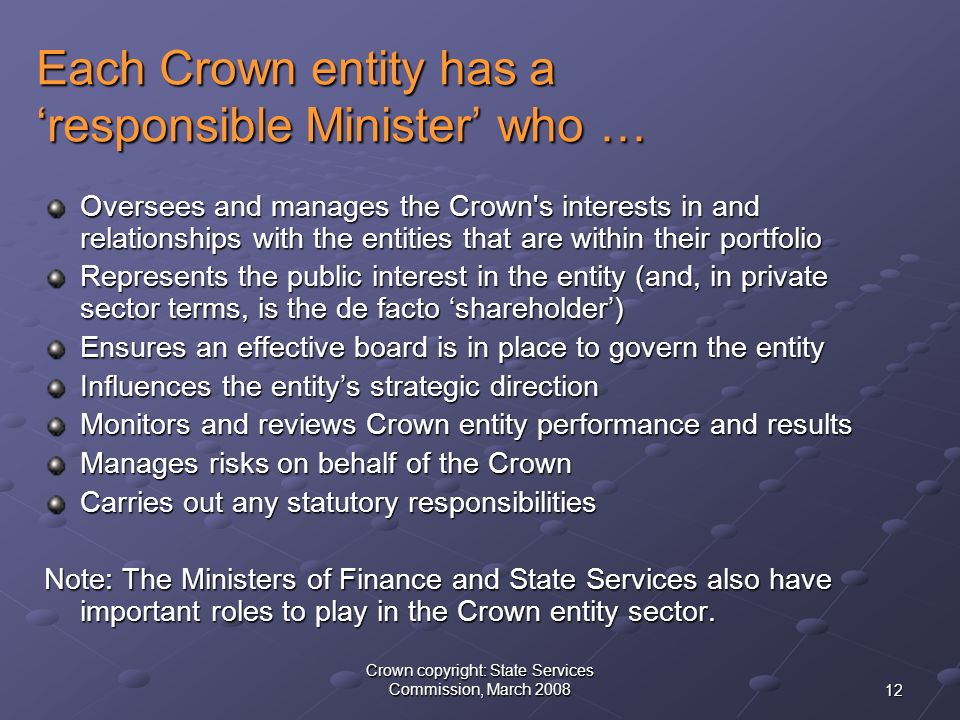 12 Crown copyright: State Services Commission, March 2008 Each Crown entity has a 'responsible Minister' who … Oversees and manages the Crown s interests in and relationships with the entities that are within their portfolio Represents the public interest in the entity (and, in private sector terms, is the de facto 'shareholder') Ensures an effective board is in place to govern the entity Influences the entity's strategic direction Monitors and reviews Crown entity performance and results Manages risks on behalf of the Crown Carries out any statutory responsibilities Note: The Ministers of Finance and State Services also have important roles to play in the Crown entity sector.