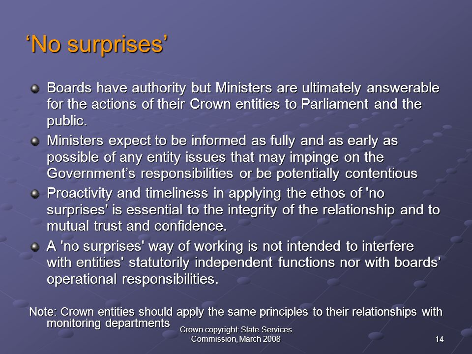 14 Crown copyright: State Services Commission, March 2008 'No surprises' Boards have authority but Ministers are ultimately answerable for the actions of their Crown entities to Parliament and the public.