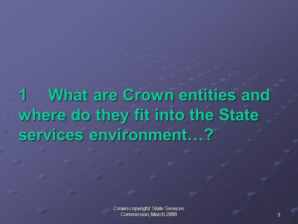 3 Crown copyright: State Services Commission, March What are Crown entities and where do they fit into the State services environment…