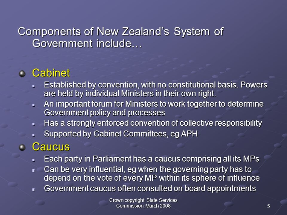 5 Crown copyright: State Services Commission, March 2008 Components of New Zealand's System of Government include… Cabinet Established by convention, with no constitutional basis.