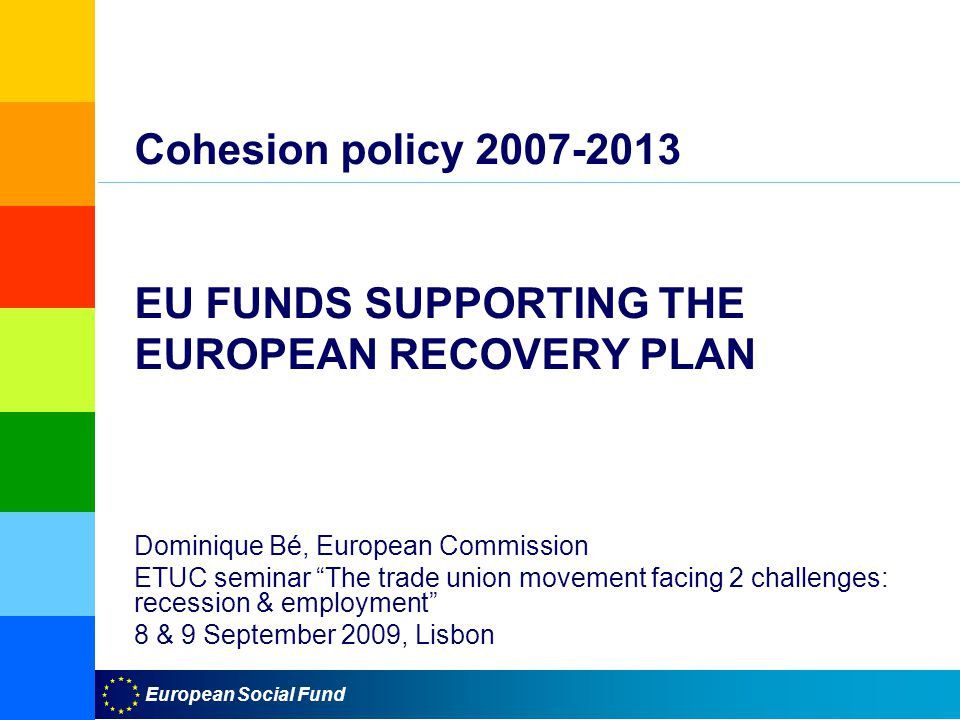 European Social Fund Cohesion policy EU FUNDS SUPPORTING THE EUROPEAN RECOVERY PLAN Dominique Bé, European Commission ETUC seminar The trade union movement facing 2 challenges: recession & employment 8 & 9 September 2009, Lisbon