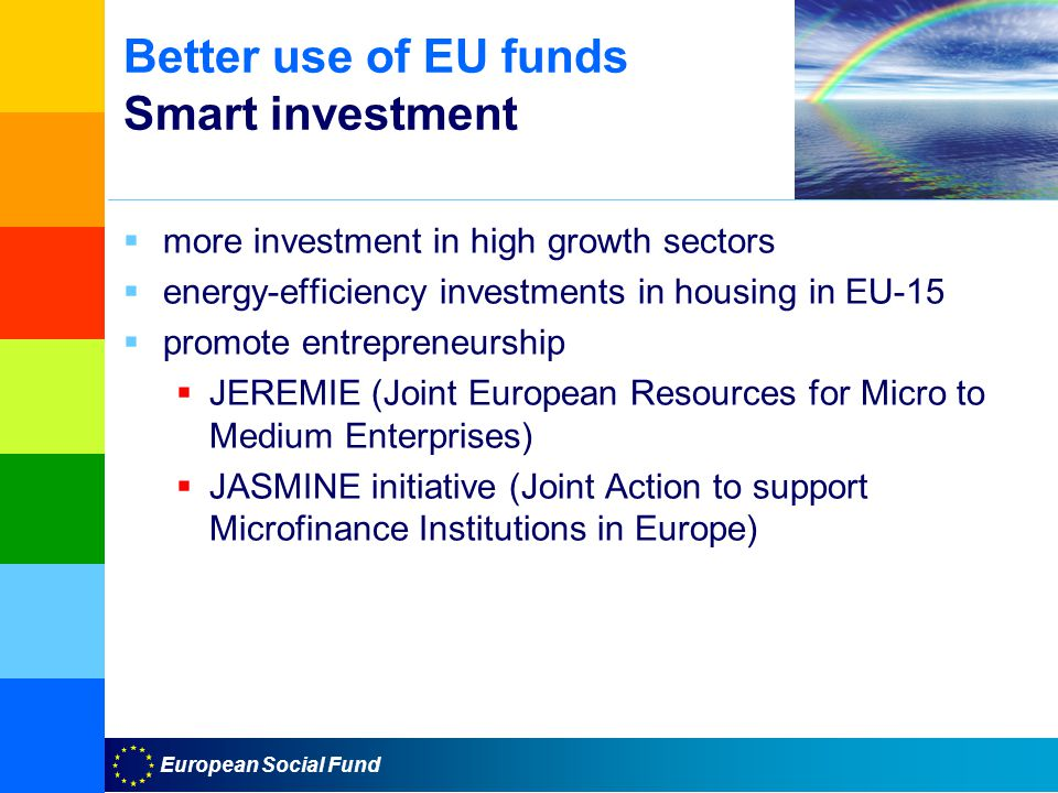 European Social Fund Better use of EU funds Smart investment  more investment in high growth sectors  energy-efficiency investments in housing in EU-15  promote entrepreneurship  JEREMIE (Joint European Resources for Micro to Medium Enterprises)  JASMINE initiative (Joint Action to support Microfinance Institutions in Europe)