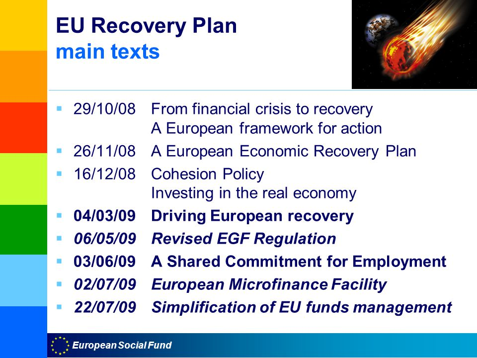European Social Fund EU Recovery Plan main texts  29/10/08From financial crisis to recovery A European framework for action  26/11/08A European Economic Recovery Plan  16/12/08Cohesion Policy Investing in the real economy  04/03/09Driving European recovery  06/05/09Revised EGF Regulation  03/06/09A Shared Commitment for Employment  02/07/09European Microfinance Facility  22/07/09Simplification of EU funds management