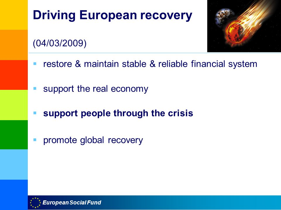 European Social Fund Driving European recovery (04/03/2009)  restore & maintain stable & reliable financial system  support the real economy  support people through the crisis  promote global recovery