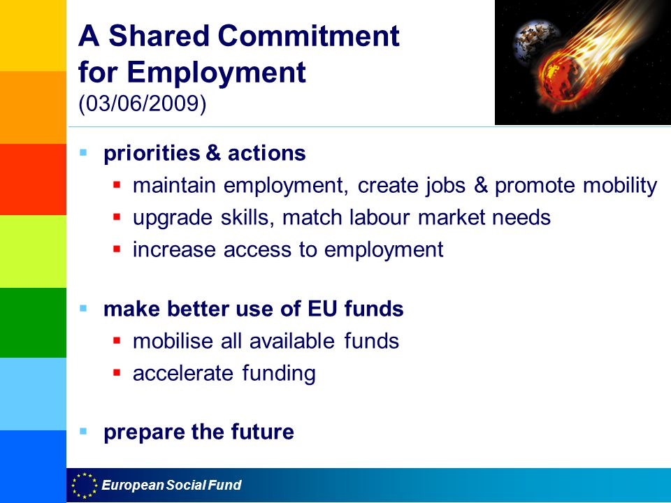 European Social Fund A Shared Commitment for Employment (03/06/2009)  priorities & actions  maintain employment, create jobs & promote mobility  upgrade skills, match labour market needs  increase access to employment  make better use of EU funds  mobilise all available funds  accelerate funding  prepare the future