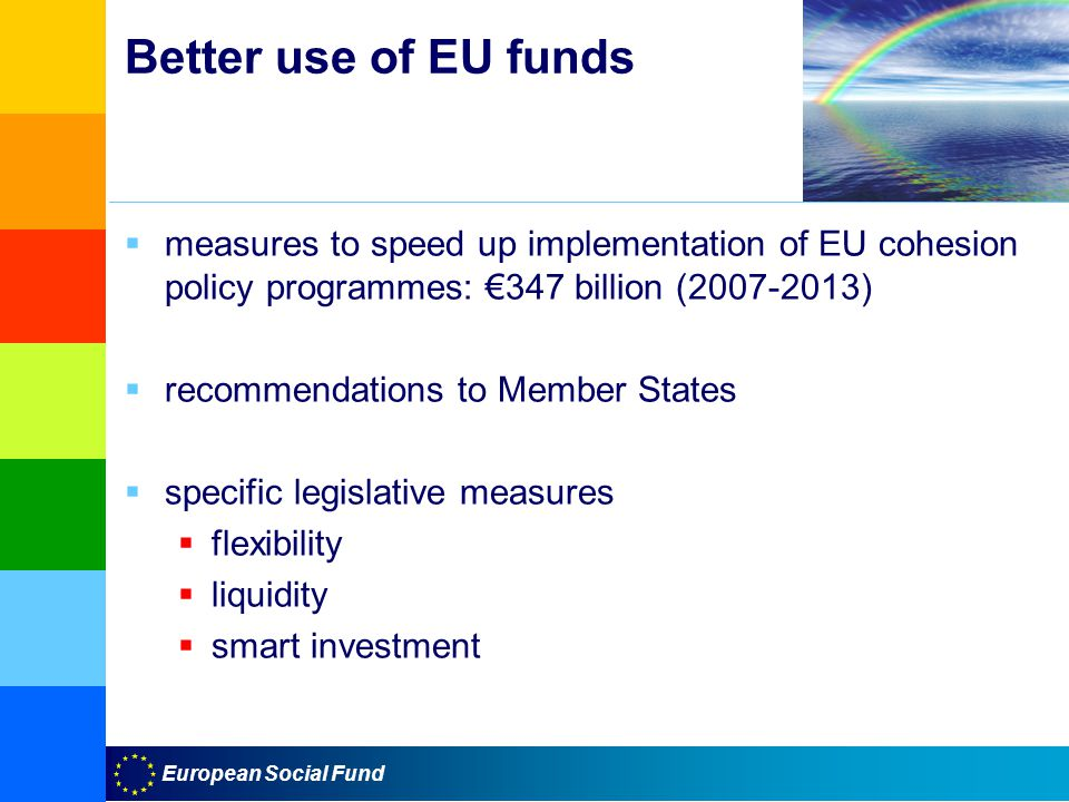 European Social Fund Better use of EU funds  measures to speed up implementation of EU cohesion policy programmes: €347 billion ( )  recommendations to Member States  specific legislative measures  flexibility  liquidity  smart investment