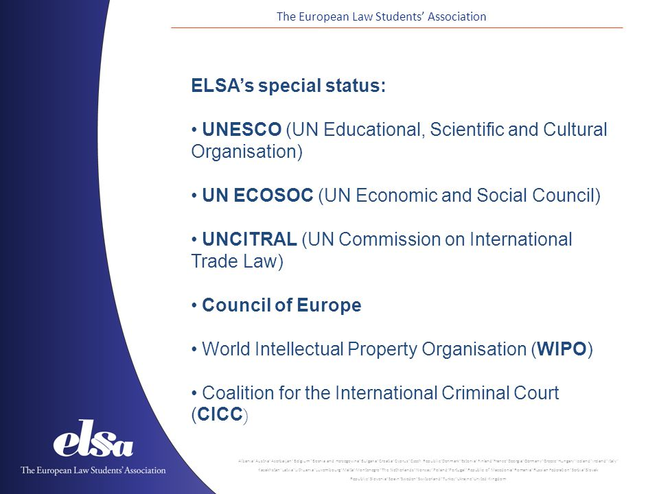 The European Law Students' Association Albania ˙ Austria ˙ Azerbaijan ˙ Belgium ˙ Bosnia and Herzegovina ˙ Bulgaria ˙ Croatia ˙ Cyprus ˙ Czech Republic ˙ Denmark ˙ Estonia ˙ Finland ˙ France ˙ Georgia ˙ Germany ˙ Greece ˙ Hungary ˙ Iceland ˙ Ireland ˙ Italy ˙ Kazakhstan ˙ Latvia ˙ Lithuania ˙ Luxembourg ˙ Malta ˙ Montenegro ˙ The Netherlands ˙ Norway ˙ Poland ˙ Portugal ˙ Republic of Macedonia ˙ Romania ˙ Russian Federation ˙ Serbia ˙ Slovak Republic ˙ Slovenia ˙ Spain ˙ Sweden ˙ Switzerland ˙ Turkey ˙ Ukraine ˙ United Kingdom ELSA's special status: UNESCO (UN Educational, Scientific and Cultural Organisation) UN ECOSOC (UN Economic and Social Council) UNCITRAL (UN Commission on International Trade Law) Council of Europe World Intellectual Property Organisation (WIPO) Coalition for the International Criminal Court (CICC )