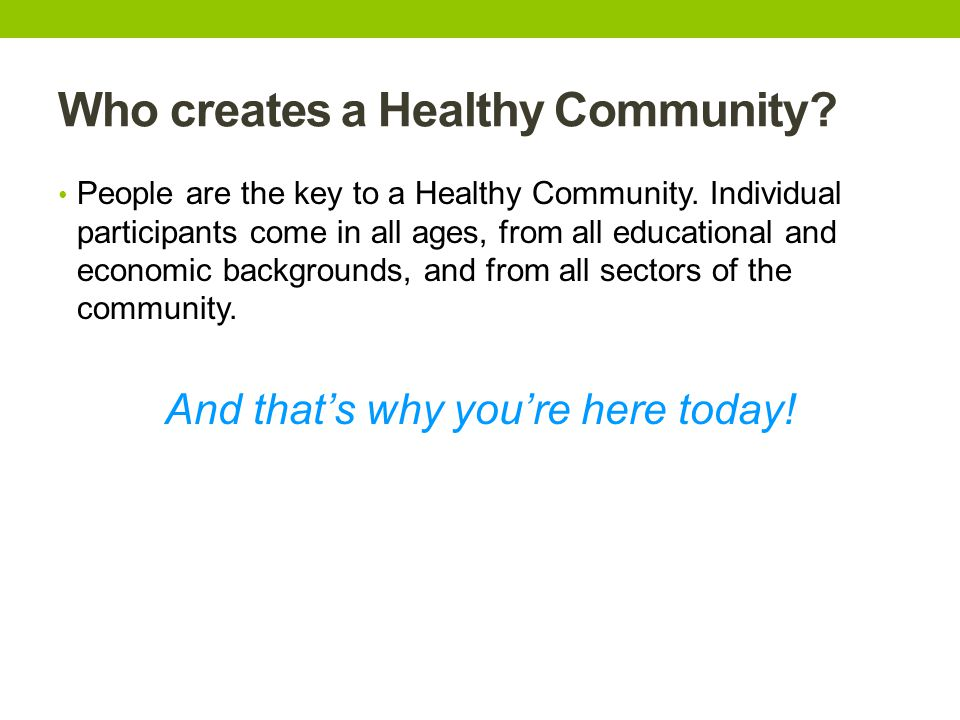 Who creates a Healthy Community. People are the key to a Healthy Community.