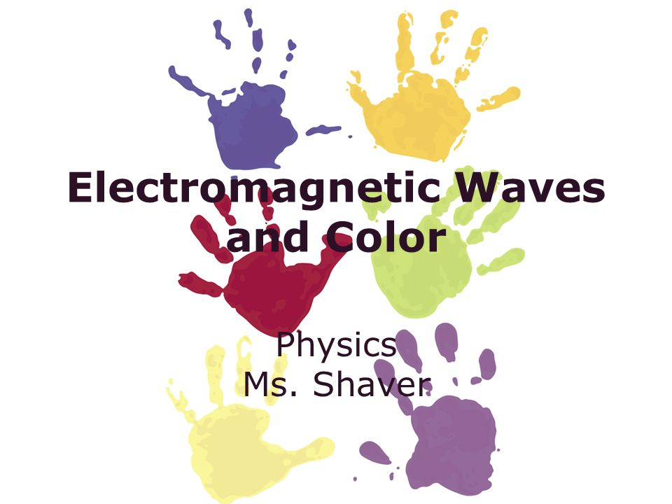 Electromagnetic Waves and Color Physics Ms. Shaver
