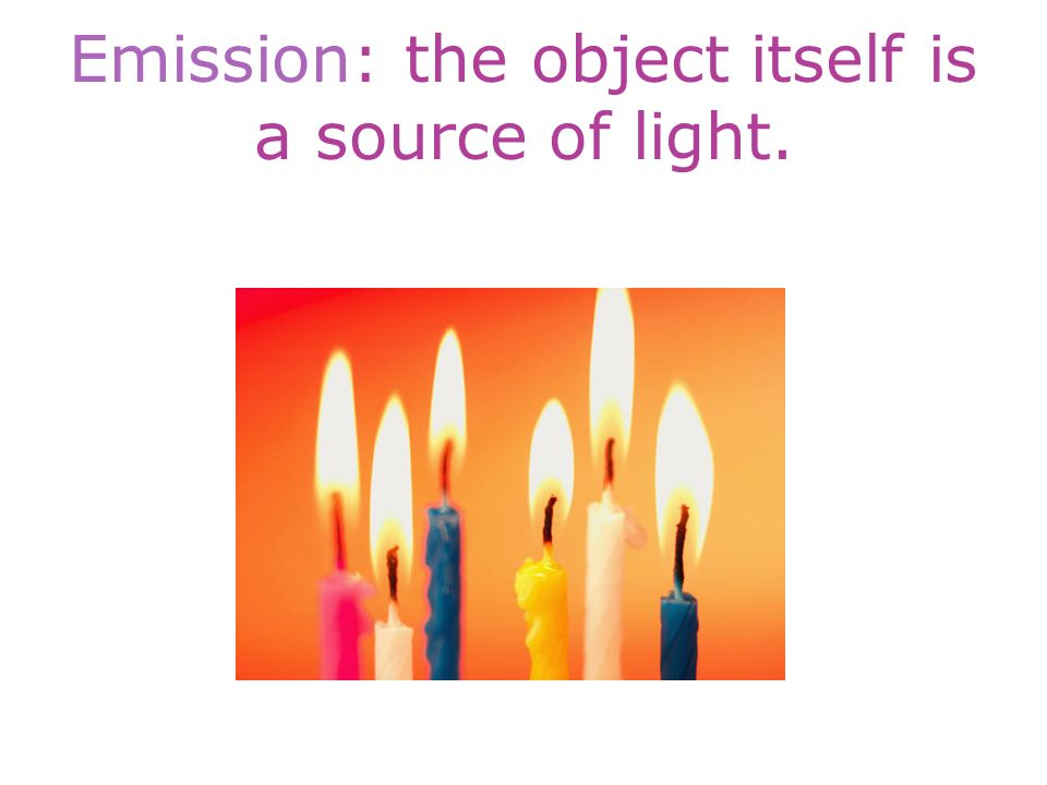 Emission: the object itself is a source of light.