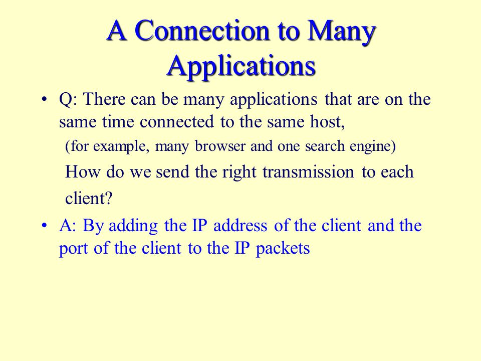 A Connection to Many Applications Q: There can be many applications that are on the same time connected to the same host, (for example, many browser and one search engine) How do we send the right transmission to each client.