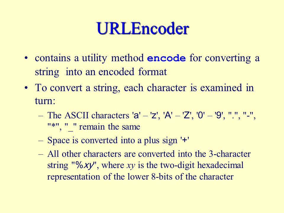 URLEncoder contains a utility method encode for converting a string into an encoded format To convert a string, each character is examined in turn: –The ASCII characters a – z , A – Z , 0 – 9 , . , - , * , _ remain the same –Space is converted into a plus sign + –All other characters are converted into the 3-character string %xy , where xy is the two-digit hexadecimal representation of the lower 8-bits of the character