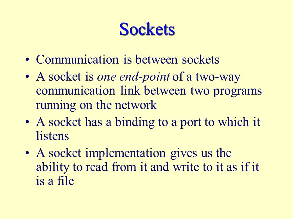 Sockets Communication is between sockets A socket is one end-point of a two-way communication link between two programs running on the network A socket has a binding to a port to which it listens A socket implementation gives us the ability to read from it and write to it as if it is a file