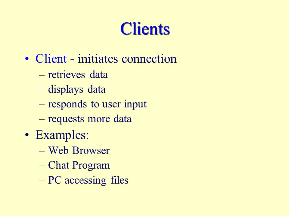 Clients Client - initiates connection –retrieves data –displays data –responds to user input –requests more data Examples: –Web Browser –Chat Program –PC accessing files