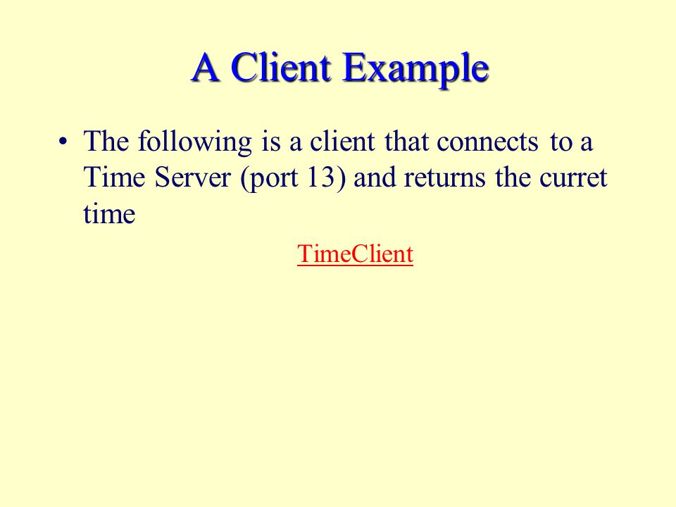 A Client Example The following is a client that connects to a Time Server (port 13) and returns the curret time TimeClient