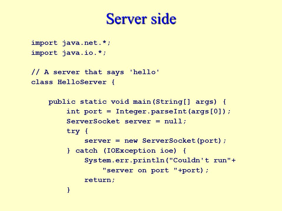 Server side import java.net.*; import java.io.*; // A server that says hello class HelloServer { public static void main(String[] args) { int port = Integer.parseInt(args[0]); ServerSocket server = null; try { server = new ServerSocket(port); } catch (IOException ioe) { System.err.println( Couldn t run + server on port +port); return; }