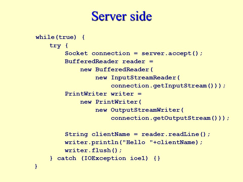 Server side while(true) { try { Socket connection = server.accept(); BufferedReader reader = new BufferedReader( new InputStreamReader( connection.getInputStream())); PrintWriter writer = new PrintWriter( new OutputStreamWriter( connection.getOutputStream())); String clientName = reader.readLine(); writer.println( Hello +clientName); writer.flush(); } catch (IOException ioe1) {} }