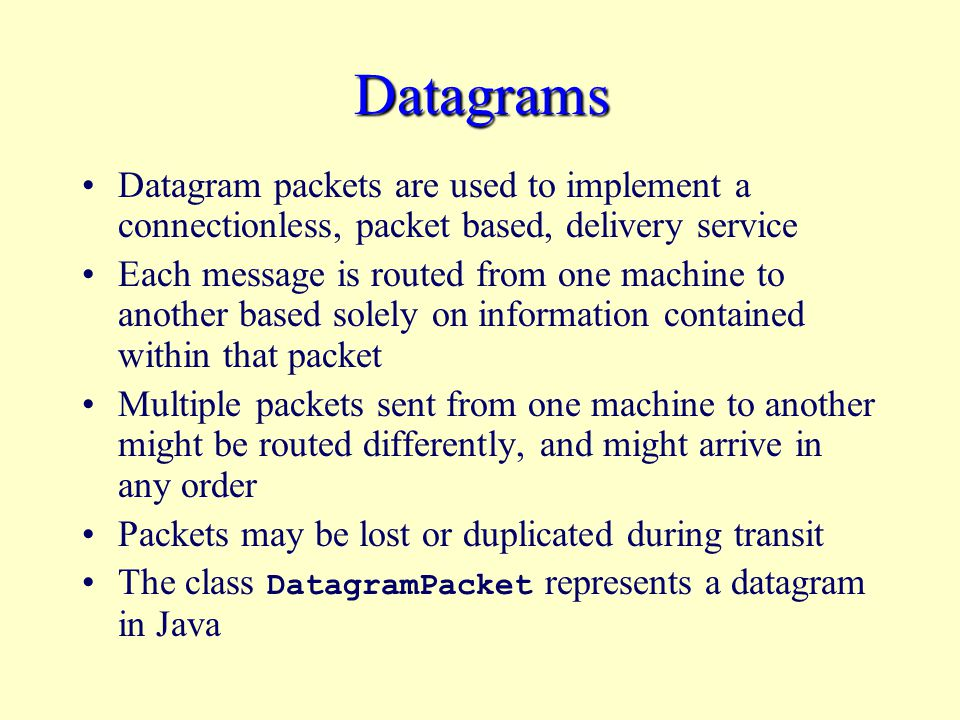 Datagrams Datagram packets are used to implement a connectionless, packet based, delivery service Each message is routed from one machine to another based solely on information contained within that packet Multiple packets sent from one machine to another might be routed differently, and might arrive in any order Packets may be lost or duplicated during transit The class DatagramPacket represents a datagram in Java