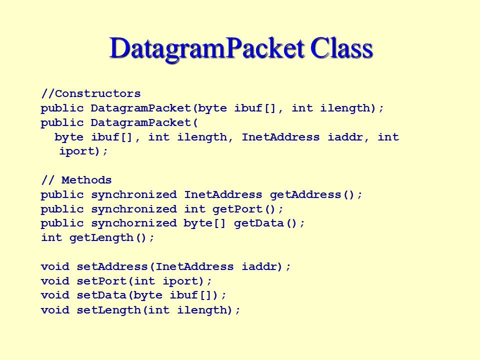 DatagramPacket Class //Constructors public DatagramPacket(byte ibuf[], int ilength); public DatagramPacket( byte ibuf[], int ilength, InetAddress iaddr, int iport); // Methods public synchronized InetAddress getAddress(); public synchronized int getPort(); public synchornized byte[] getData(); int getLength(); void setAddress(InetAddress iaddr); void setPort(int iport); void setData(byte ibuf[]); void setLength(int ilength);