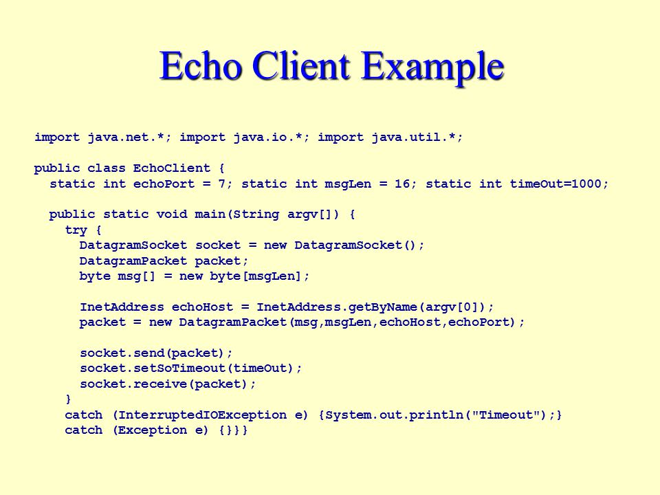 Echo Client Example import java.net.*; import java.io.*; import java.util.*; public class EchoClient { static int echoPort = 7; static int msgLen = 16; static int timeOut=1000; public static void main(String argv[]) { try { DatagramSocket socket = new DatagramSocket(); DatagramPacket packet; byte msg[] = new byte[msgLen]; InetAddress echoHost = InetAddress.getByName(argv[0]); packet = new DatagramPacket(msg,msgLen,echoHost,echoPort); socket.send(packet); socket.setSoTimeout(timeOut); socket.receive(packet); } catch (InterruptedIOException e) {System.out.println( Timeout );} catch (Exception e) {}}}