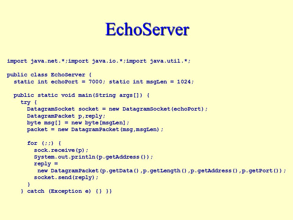 EchoServer import java.net.*;import java.io.*;import java.util.*; public class EchoServer { static int echoPort = 7000; static int msgLen = 1024; public static void main(String args[]) { try { DatagramSocket socket = new DatagramSocket(echoPort); DatagramPacket p,reply; byte msg[] = new byte[msgLen]; packet = new DatagramPacket(msg,msgLen); for (;;) { sock.receive(p); System.out.println(p.getAddress()); reply = new DatagramPacket(p.getData(),p.getLength(),p.getAddress(),p.getPort()); socket.send(reply); } } catch (Exception e) {} }}